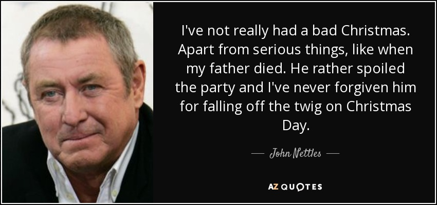 I've not really had a bad Christmas. Apart from serious things, like when my father died. He rather spoiled the party and I've never forgiven him for falling off the twig on Christmas Day. - John Nettles