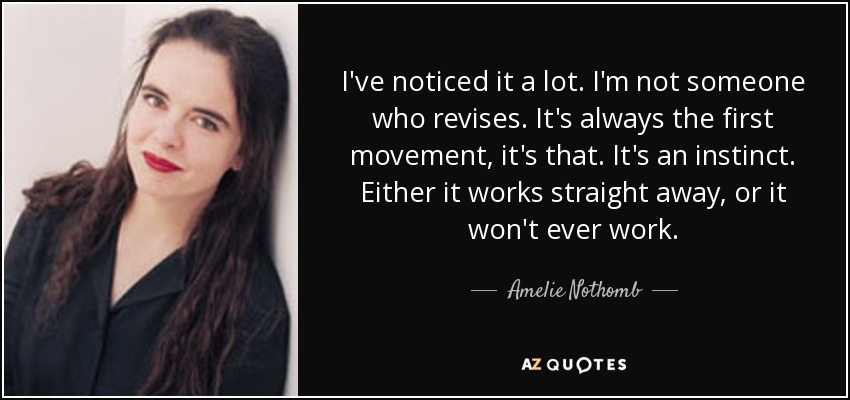 I've noticed it a lot. I'm not someone who revises. It's always the first movement, it's that. It's an instinct. Either it works straight away, or it won't ever work. - Amelie Nothomb