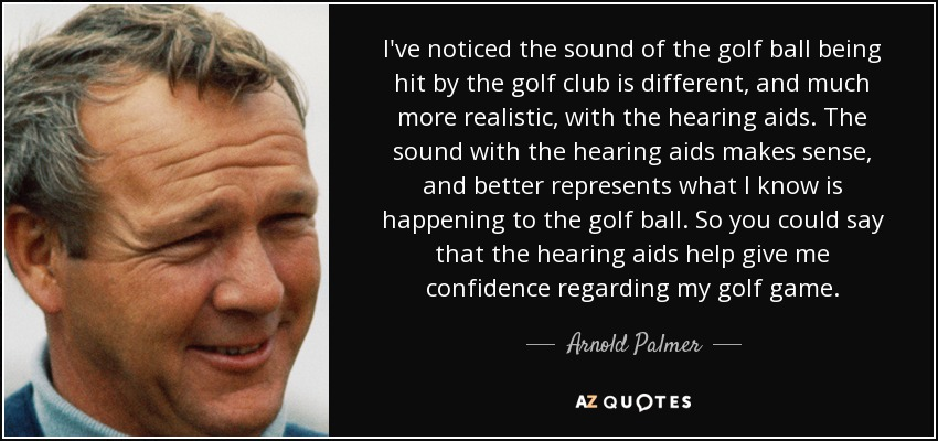 I've noticed the sound of the golf ball being hit by the golf club is different, and much more realistic, with the hearing aids. The sound with the hearing aids makes sense, and better represents what I know is happening to the golf ball. So you could say that the hearing aids help give me confidence regarding my golf game. - Arnold Palmer