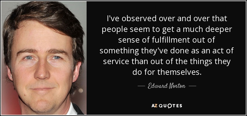 I've observed over and over that people seem to get a much deeper sense of fulfillment out of something they've done as an act of service than out of the things they do for themselves. - Edward Norton