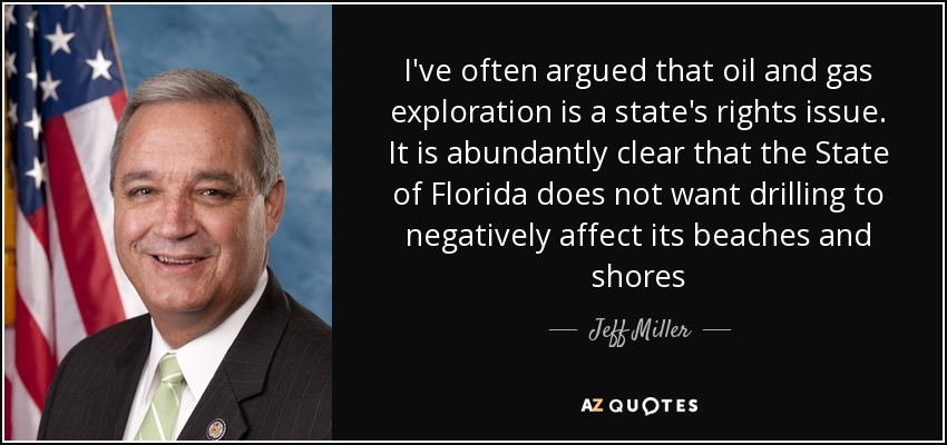I've often argued that oil and gas exploration is a state's rights issue. It is abundantly clear that the State of Florida does not want drilling to negatively affect its beaches and shores - Jeff Miller