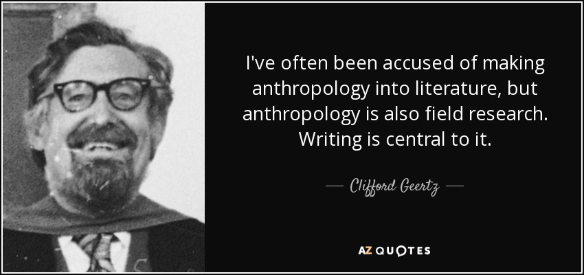 I've often been accused of making anthropology into literature, but anthropology is also field research. Writing is central to it. - Clifford Geertz