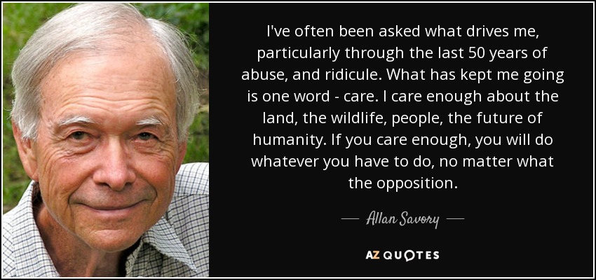 I've often been asked what drives me, particularly through the last 50 years of abuse, and ridicule. What has kept me going is one word - care. I care enough about the land, the wildlife, people, the future of humanity. If you care enough, you will do whatever you have to do, no matter what the opposition. - Allan Savory