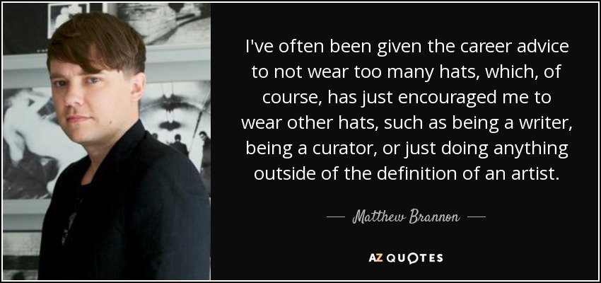 I've often been given the career advice to not wear too many hats, which, of course, has just encouraged me to wear other hats, such as being a writer, being a curator, or just doing anything outside of the definition of an artist. - Matthew Brannon