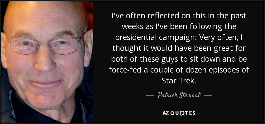 I've often reflected on this in the past weeks as I've been following the presidential campaign: Very often, I thought it would have been great for both of these guys to sit down and be force-fed a couple of dozen episodes of Star Trek. - Patrick Stewart