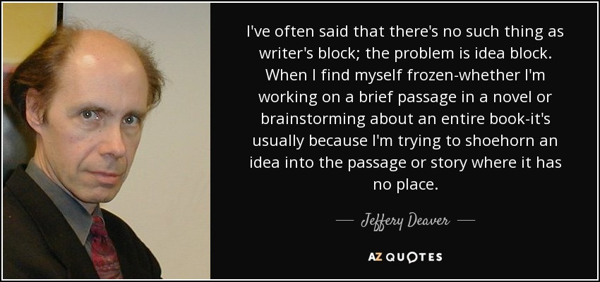 I've often said that there's no such thing as writer's block; the problem is idea block. When I find myself frozen-whether I'm working on a brief passage in a novel or brainstorming about an entire book-it's usually because I'm trying to shoehorn an idea into the passage or story where it has no place. - Jeffery Deaver