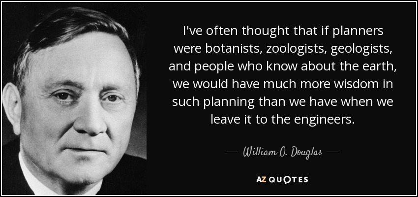 I've often thought that if planners were botanists, zoologists, geologists, and people who know about the earth, we would have much more wisdom in such planning than we have when we leave it to the engineers. - William O. Douglas