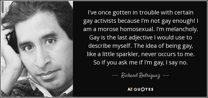 I've once gotten in trouble with certain gay activists because I'm not gay enough! I am a morose homosexual. I'm melancholy. Gay is the last adjective I would use to describe myself. The idea of being gay, like a little sparkler, never occurs to me. So if you ask me if I'm gay, I say no. - Richard Rodriguez