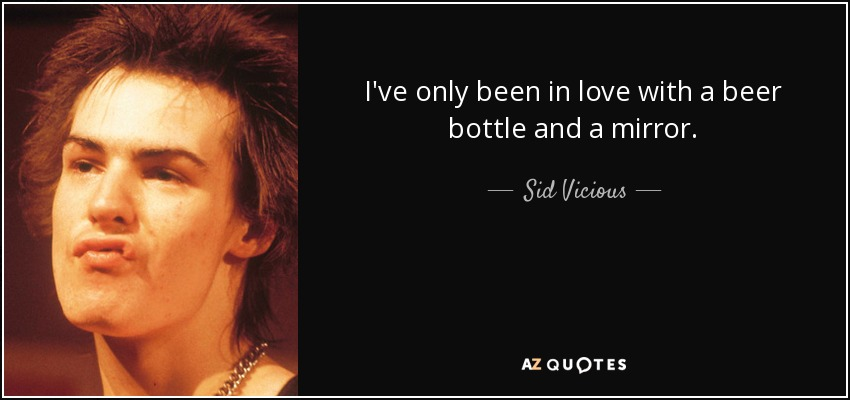 I've only been in love with a beer bottle and a mirror. - Sid Vicious