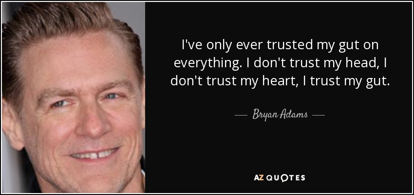 I've only ever trusted my gut on everything. I don't trust my head, I don't trust my heart, I trust my gut. - Bryan Adams