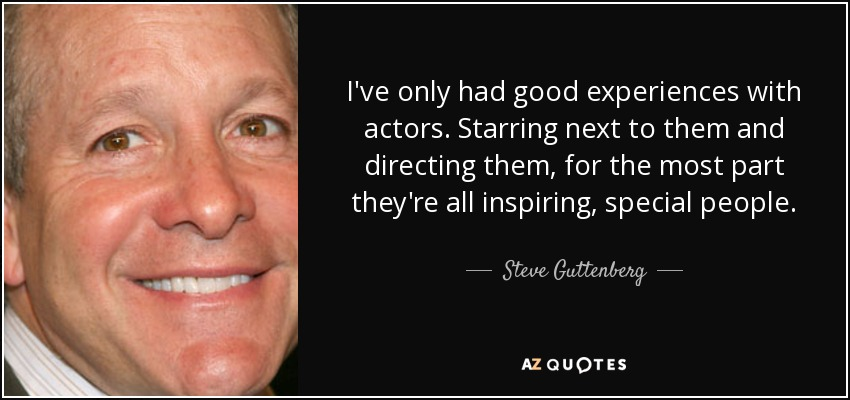 I've only had good experiences with actors. Starring next to them and directing them, for the most part they're all inspiring, special people. - Steve Guttenberg