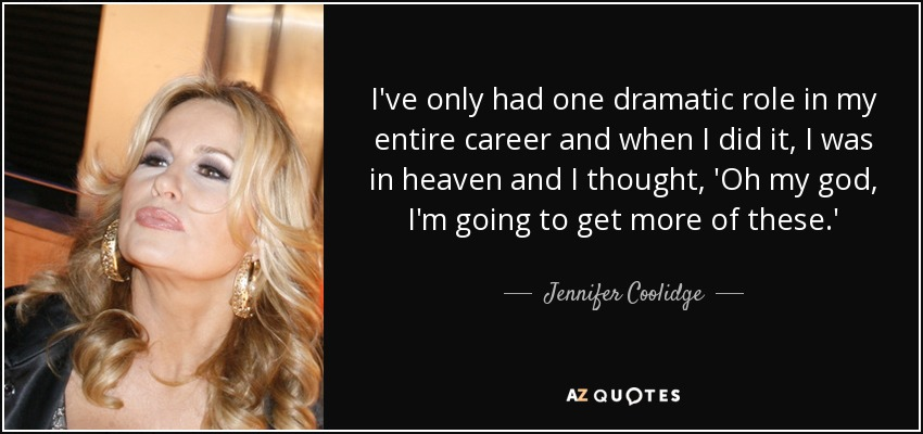 I've only had one dramatic role in my entire career and when I did it, I was in heaven and I thought, 'Oh my god, I'm going to get more of these.' - Jennifer Coolidge