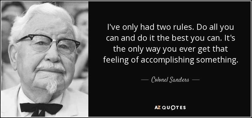 I've only had two rules. Do all you can and do it the best you can. It's the only way you ever get that feeling of accomplishing something. - Colonel Sanders