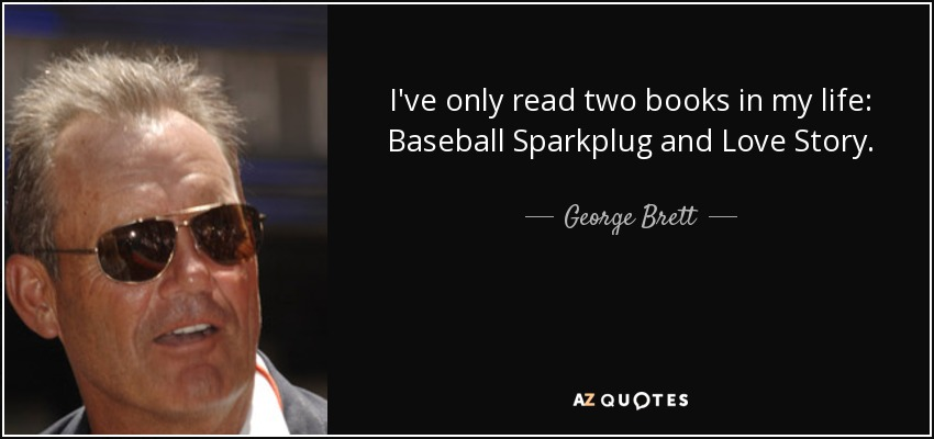 I've only read two books in my life: Baseball Sparkplug and Love Story. - George Brett