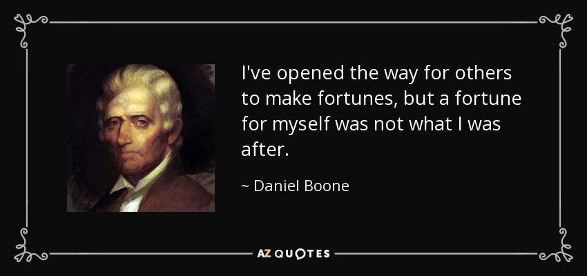 I've opened the way for others to make fortunes, but a fortune for myself was not what I was after. - Daniel Boone