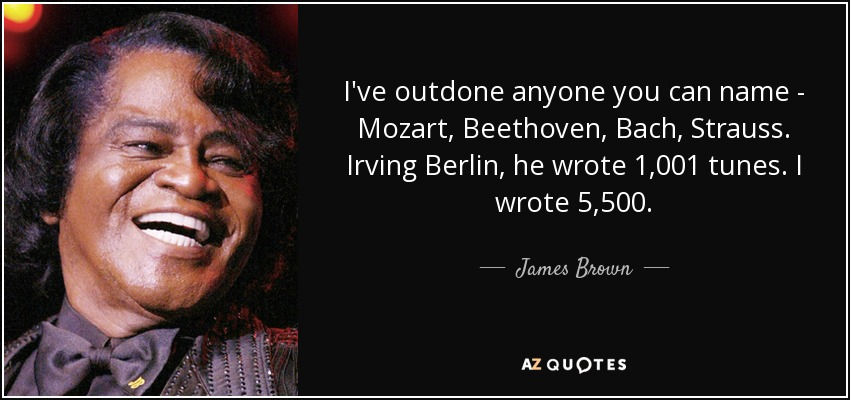 I've outdone anyone you can name - Mozart, Beethoven, Bach, Strauss. Irving Berlin, he wrote 1,001 tunes. I wrote 5,500. - James Brown
