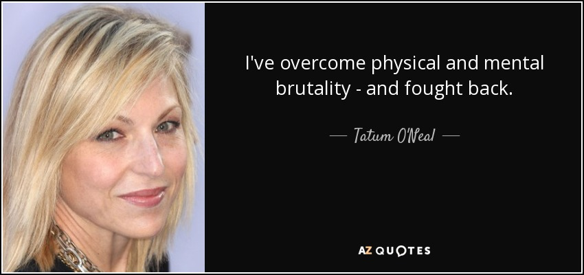 I've overcome physical and mental brutality - and fought back. - Tatum O'Neal