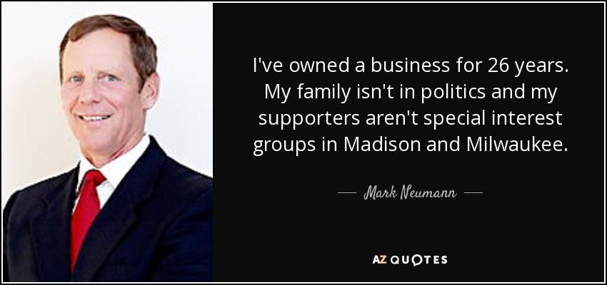 I've owned a business for 26 years. My family isn't in politics and my supporters aren't special interest groups in Madison and Milwaukee. - Mark Neumann