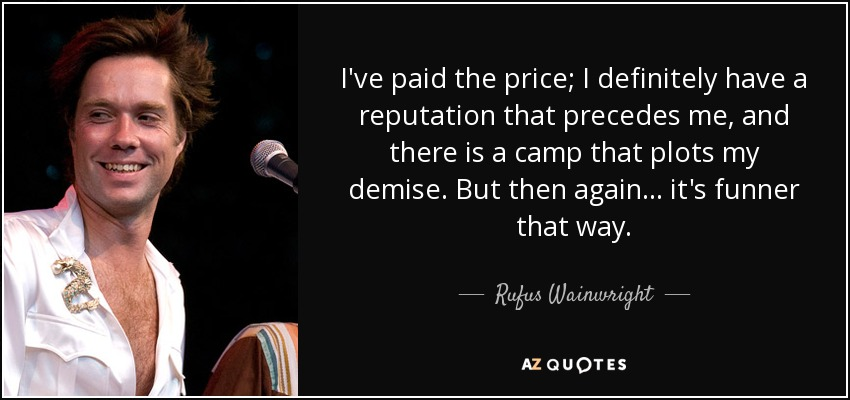 I've paid the price; I definitely have a reputation that precedes me, and there is a camp that plots my demise. But then again... it's funner that way. - Rufus Wainwright