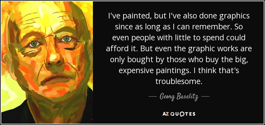 I've painted, but I've also done graphics since as long as I can remember. So even people with little to spend could afford it. But even the graphic works are only bought by those who buy the big, expensive paintings. I think that's troublesome. - Georg Baselitz