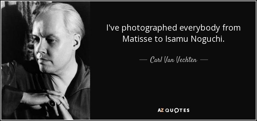 I've photographed everybody from Matisse to Isamu Noguchi. - Carl Van Vechten