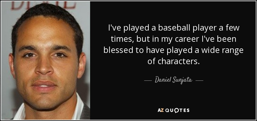 I've played a baseball player a few times, but in my career I've been blessed to have played a wide range of characters. - Daniel Sunjata