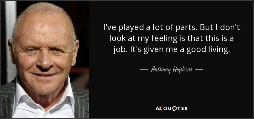 I've played a lot of parts. But I don't look at my feeling is that this is a job. It's given me a good living. - Anthony Hopkins