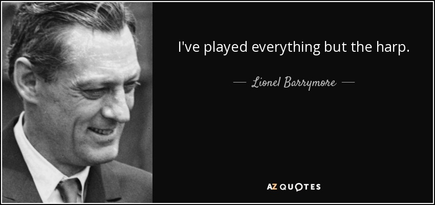 I've played everything but the harp. - Lionel Barrymore