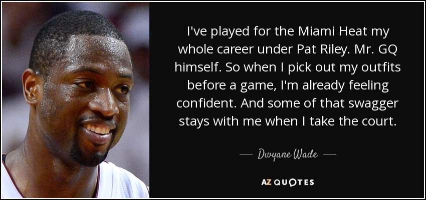 I've played for the Miami Heat my whole career under Pat Riley. Mr. GQ himself. So when I pick out my outfits before a game, I'm already feeling confident. And some of that swagger stays with me when I take the court. - Dwyane Wade