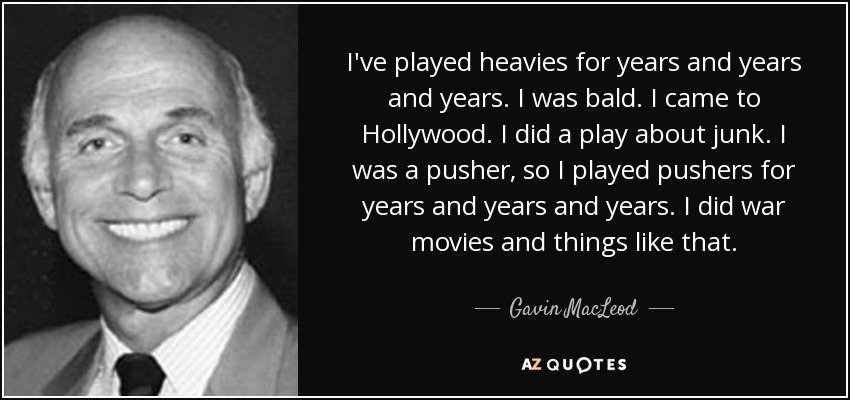 I've played heavies for years and years and years. I was bald. I came to Hollywood. I did a play about junk. I was a pusher, so I played pushers for years and years and years. I did war movies and things like that. - Gavin MacLeod