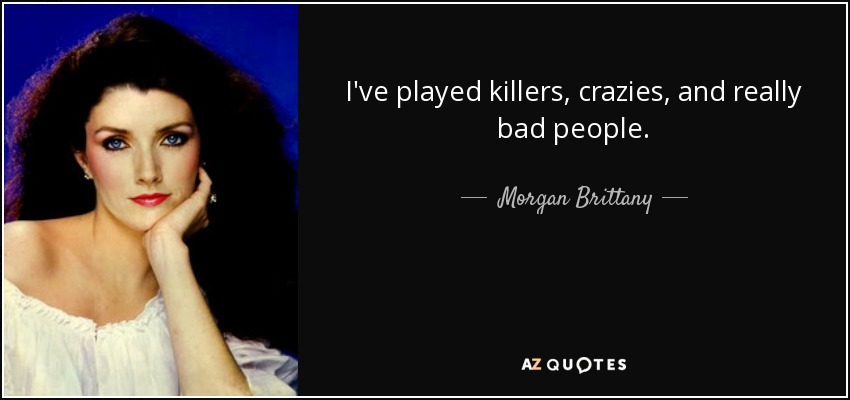 I've played killers, crazies, and really bad people. - Morgan Brittany