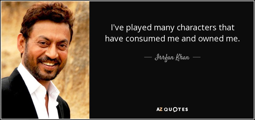 I've played many characters that have consumed me and owned me. - Irrfan Khan
