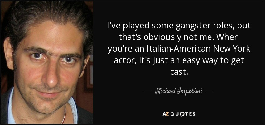 I've played some gangster roles, but that's obviously not me. When you're an Italian-American New York actor, it's just an easy way to get cast. - Michael Imperioli