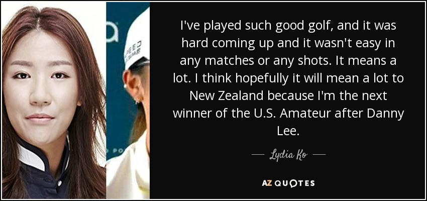 I've played such good golf, and it was hard coming up and it wasn't easy in any matches or any shots. It means a lot. I think hopefully it will mean a lot to New Zealand because I'm the next winner of the U.S. Amateur after Danny Lee. - Lydia Ko