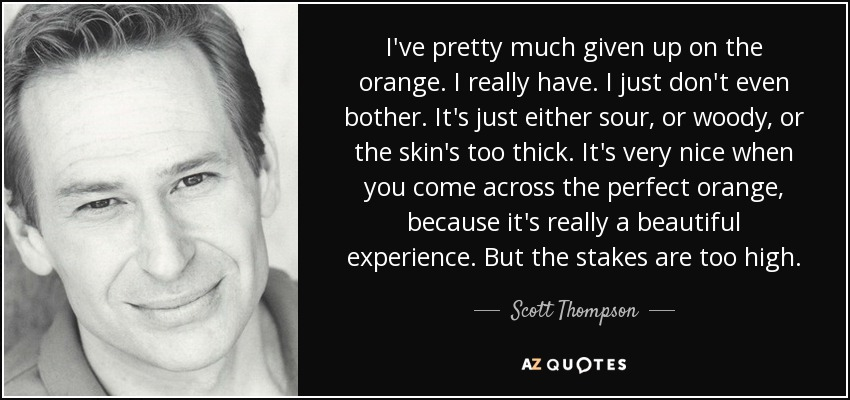 I've pretty much given up on the orange. I really have. I just don't even bother. It's just either sour, or woody, or the skin's too thick. It's very nice when you come across the perfect orange, because it's really a beautiful experience. But the stakes are too high. - Scott Thompson