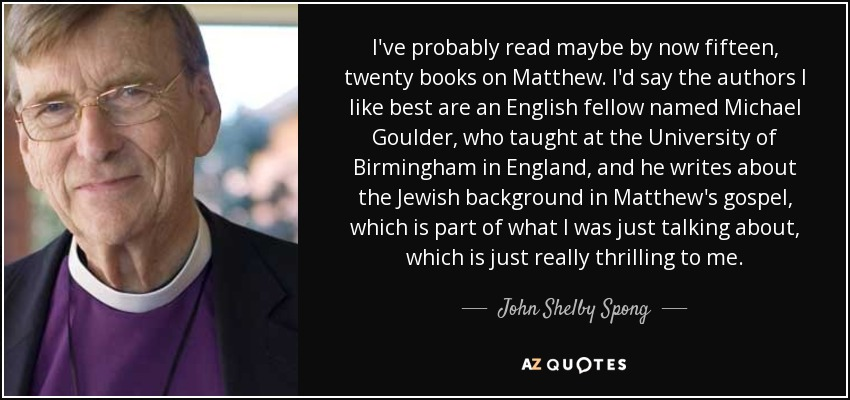 I've probably read maybe by now fifteen, twenty books on Matthew. I'd say the authors I like best are an English fellow named Michael Goulder, who taught at the University of Birmingham in England, and he writes about the Jewish background in Matthew's gospel, which is part of what I was just talking about, which is just really thrilling to me. - John Shelby Spong