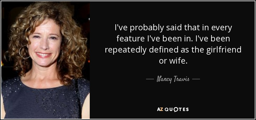 I've probably said that in every feature I've been in. I've been repeatedly defined as the girlfriend or wife. - Nancy Travis