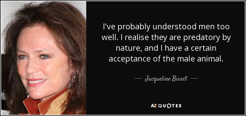 I've probably understood men too well. I realise they are predatory by nature, and I have a certain acceptance of the male animal. - Jacqueline Bisset