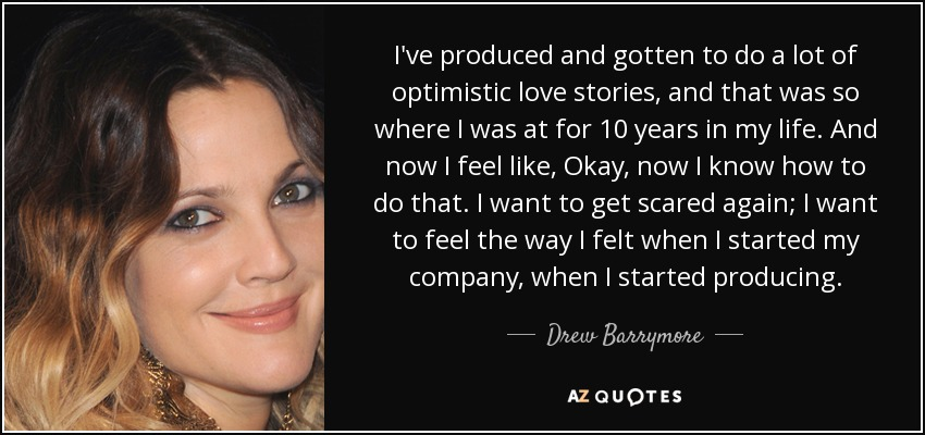 I've produced and gotten to do a lot of optimistic love stories, and that was so where I was at for 10 years in my life. And now I feel like, Okay, now I know how to do that. I want to get scared again; I want to feel the way I felt when I started my company, when I started producing. - Drew Barrymore