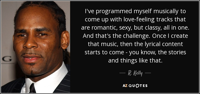 I've programmed myself musically to come up with love-feeling tracks that are romantic, sexy, but classy, all in one. And that's the challenge. Once I create that music, then the lyrical content starts to come - you know, the stories and things like that. - R. Kelly