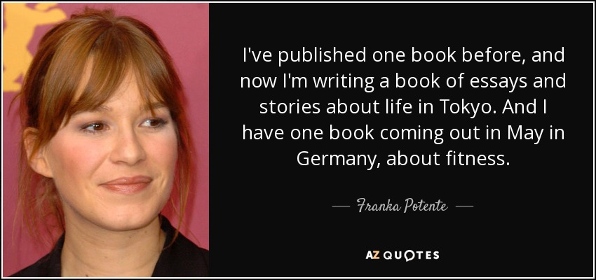 I've published one book before, and now I'm writing a book of essays and stories about life in Tokyo. And I have one book coming out in May in Germany, about fitness. - Franka Potente