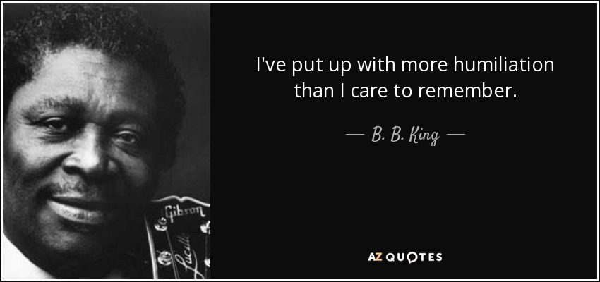 I've put up with more humiliation than I care to remember. - B. B. King
