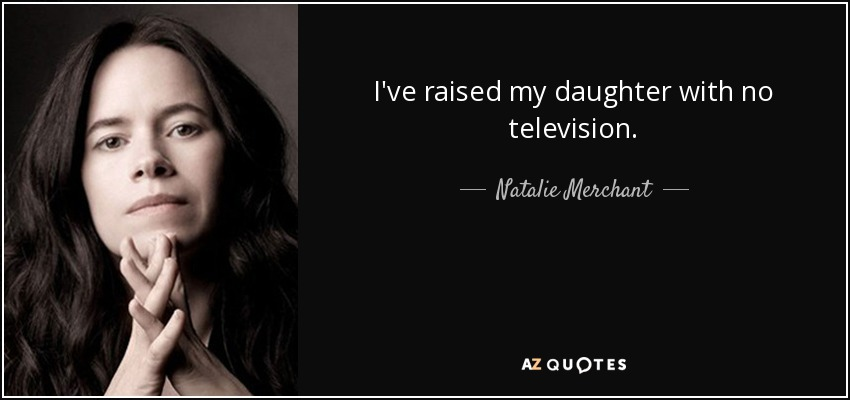 I've raised my daughter with no television. - Natalie Merchant