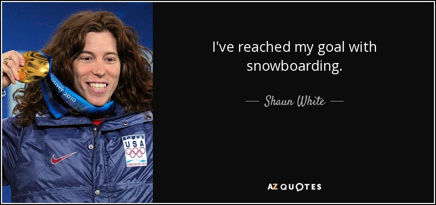 I've reached my goal with snowboarding. - Shaun White