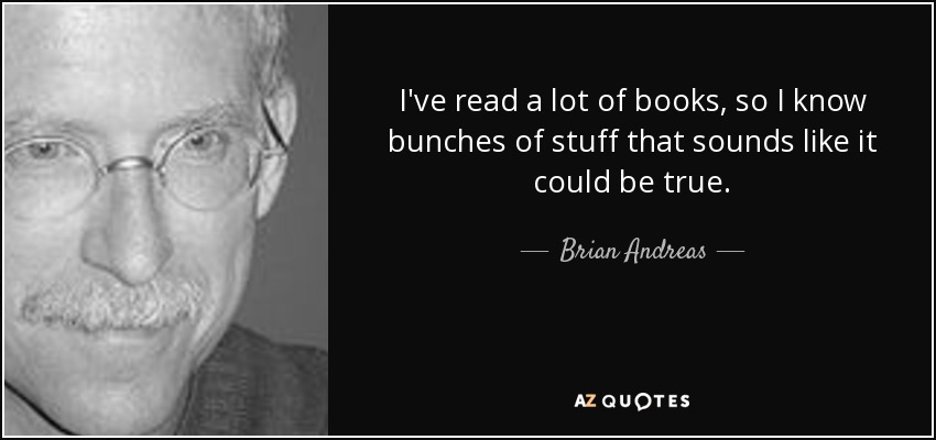 I've read a lot of books, so I know bunches of stuff that sounds like it could be true. - Brian Andreas