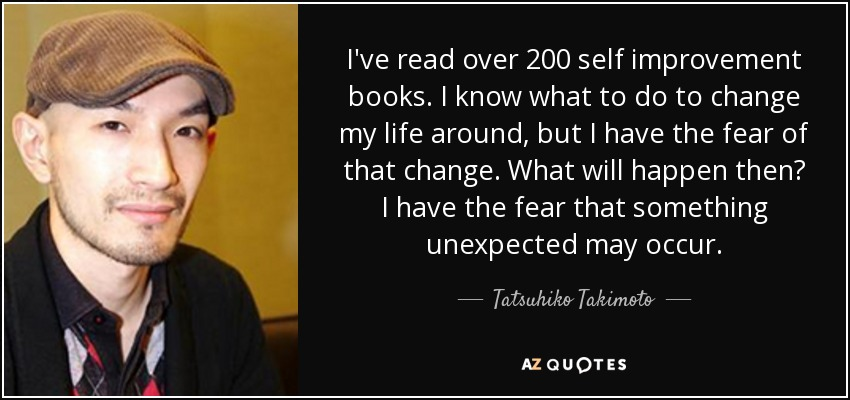 I've read over 200 self improvement books. I know what to do to change my life around, but I have the fear of that change. What will happen then? I have the fear that something unexpected may occur. - Tatsuhiko Takimoto
