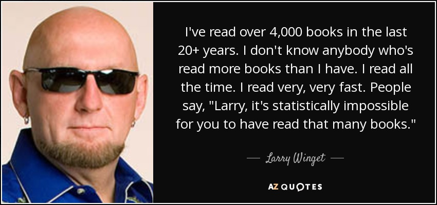 I've read over 4,000 books in the last 20+ years. I don't know anybody who's read more books than I have. I read all the time. I read very, very fast. People say,