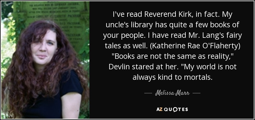 I've read Reverend Kirk, in fact. My uncle's library has quite a few books of your people. I have read Mr. Lang's fairy tales as well. (Katherine Rae O'Flaherty)