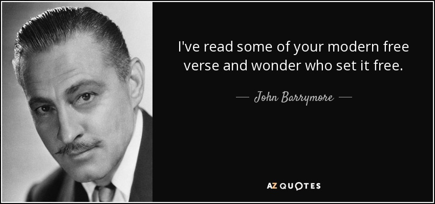 I've read some of your modern free verse and wonder who set it free. - John Barrymore