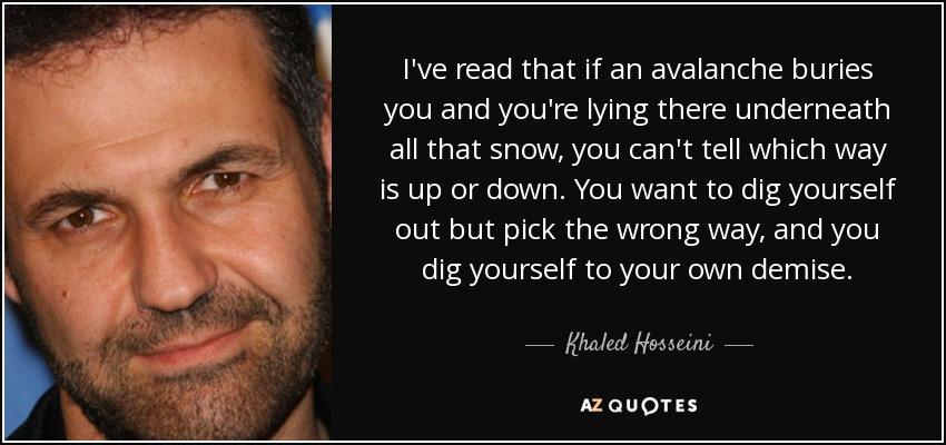 I've read that if an avalanche buries you and you're lying there underneath all that snow, you can't tell which way is up or down. You want to dig yourself out but pick the wrong way, and you dig yourself to your own demise. - Khaled Hosseini